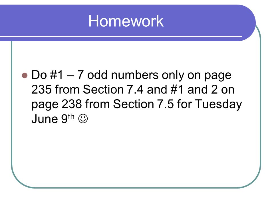 Homework Do #1 – 7 odd numbers only on page 235 from Section 7.4 and #1 and 2 on page 238 from Section 7.5 for Tuesday June 9th 