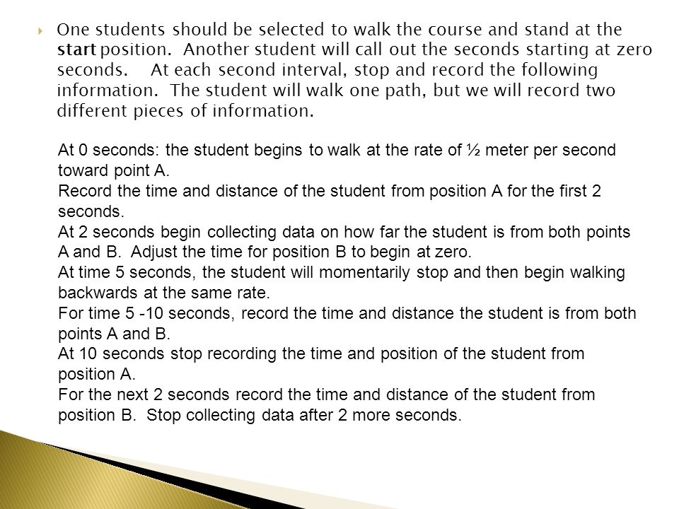 One students should be selected to walk the course and stand at the start position. Another student will call out the seconds starting at zero seconds. At each second interval, stop and record the following information. The student will walk one path, but we will record two different pieces of information.