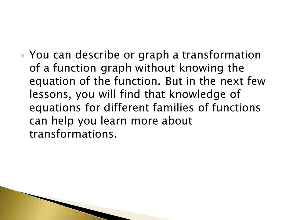 You can describe or graph a transformation of a function graph without knowing the equation of the function.