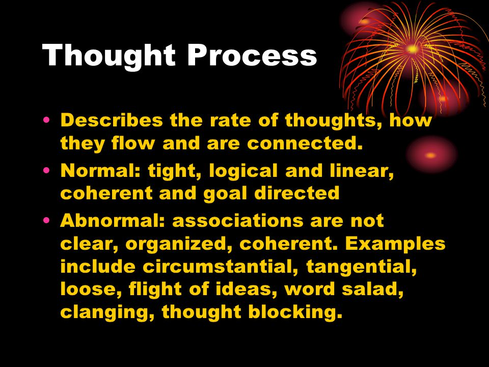 Thought Process Describes the rate of thoughts, how they flow and are connected. Normal: tight, logical and linear, coherent and goal directed.