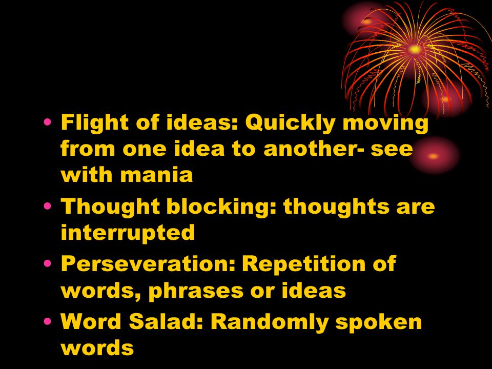 Flight of ideas: Quickly moving from one idea to another- see with mania