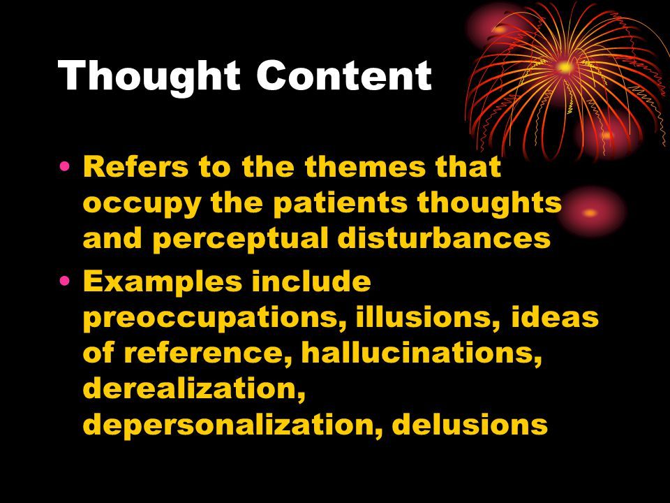 Thought Content Refers to the themes that occupy the patients thoughts and perceptual disturbances.
