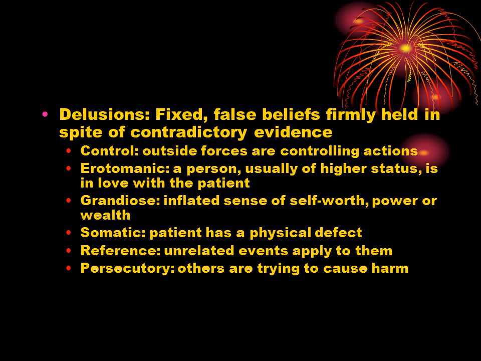 Delusions: Fixed, false beliefs firmly held in spite of contradictory evidence