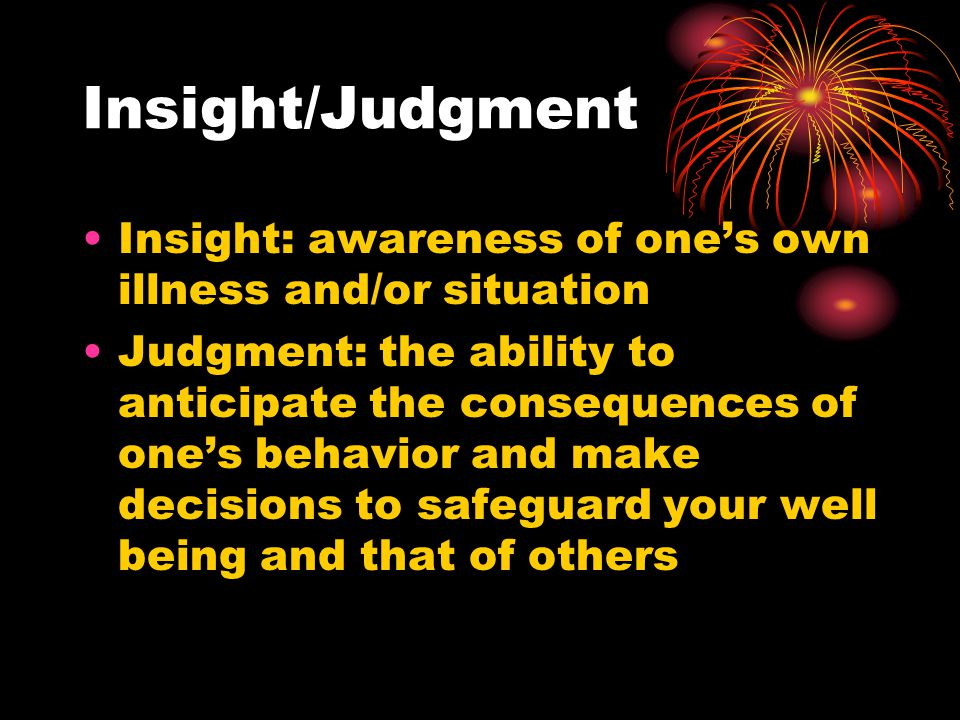 Insight/Judgment Insight: awareness of one's own illness and/or situation.