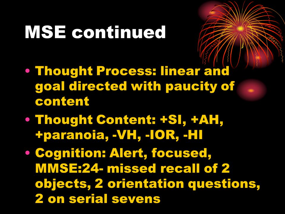 MSE continued Thought Process: linear and goal directed with paucity of content. Thought Content: +SI, +AH, +paranoia, -VH, -IOR, -HI.