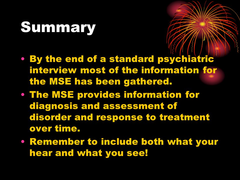 Summary By the end of a standard psychiatric interview most of the information for the MSE has been gathered.