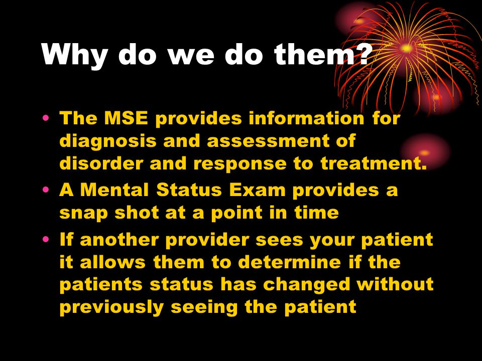 Why do we do them The MSE provides information for diagnosis and assessment of disorder and response to treatment.