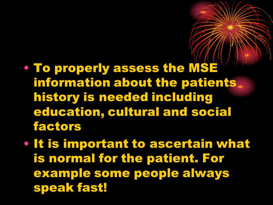 To properly assess the MSE information about the patients history is needed including education, cultural and social factors