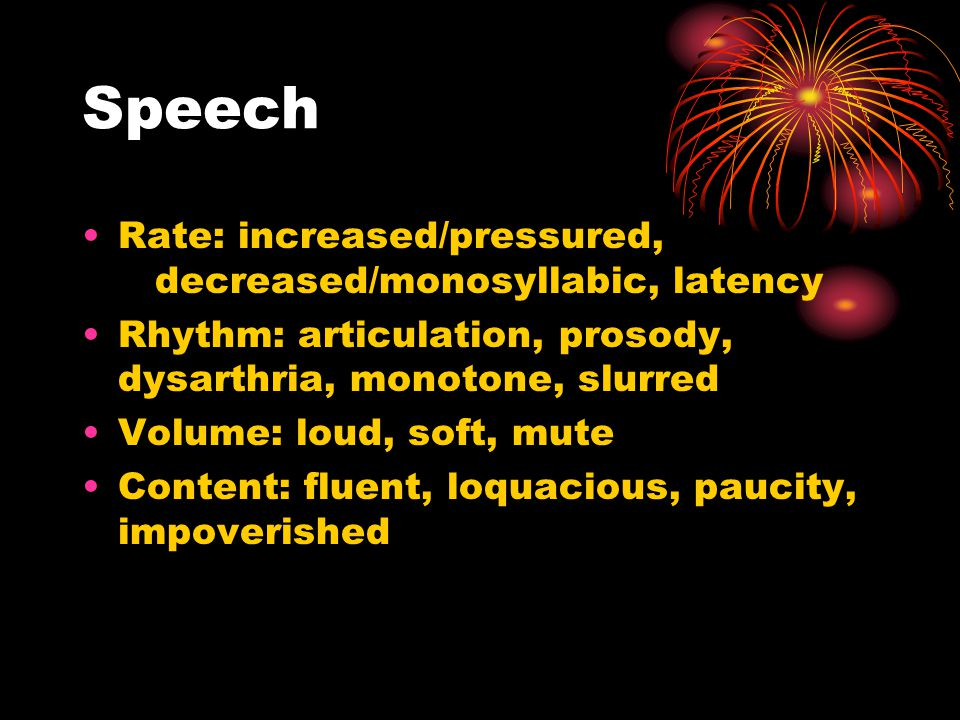 Speech Rate: increased/pressured, decreased/monosyllabic, latency