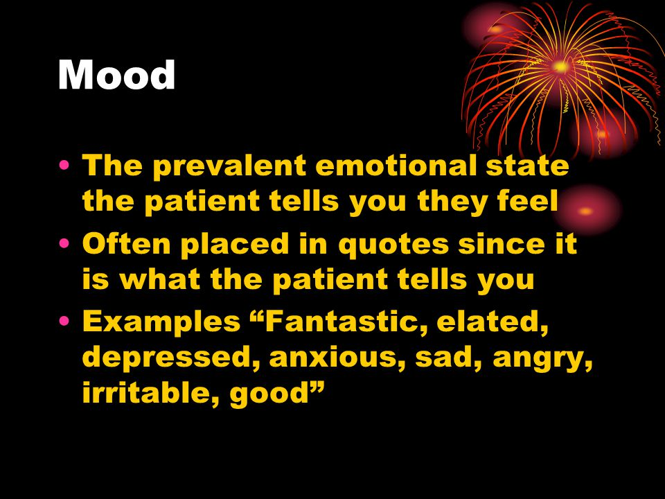 Mood The prevalent emotional state the patient tells you they feel