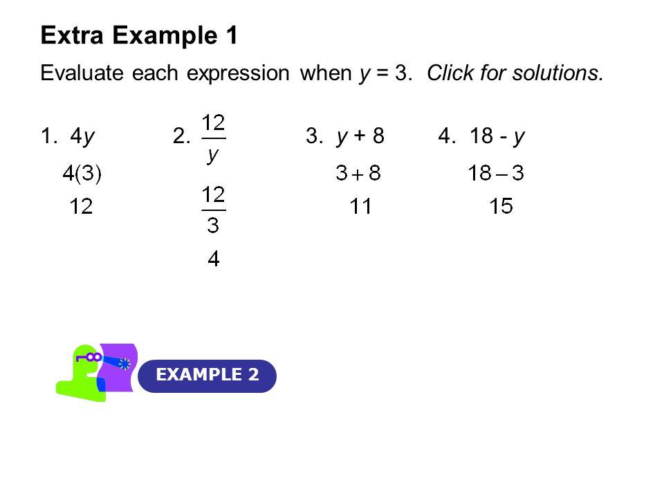 Extra Example 1 Evaluate each expression when y = 3. Click for solutions. 1. 4y 2. 3. y + 8 4. 18 - y.