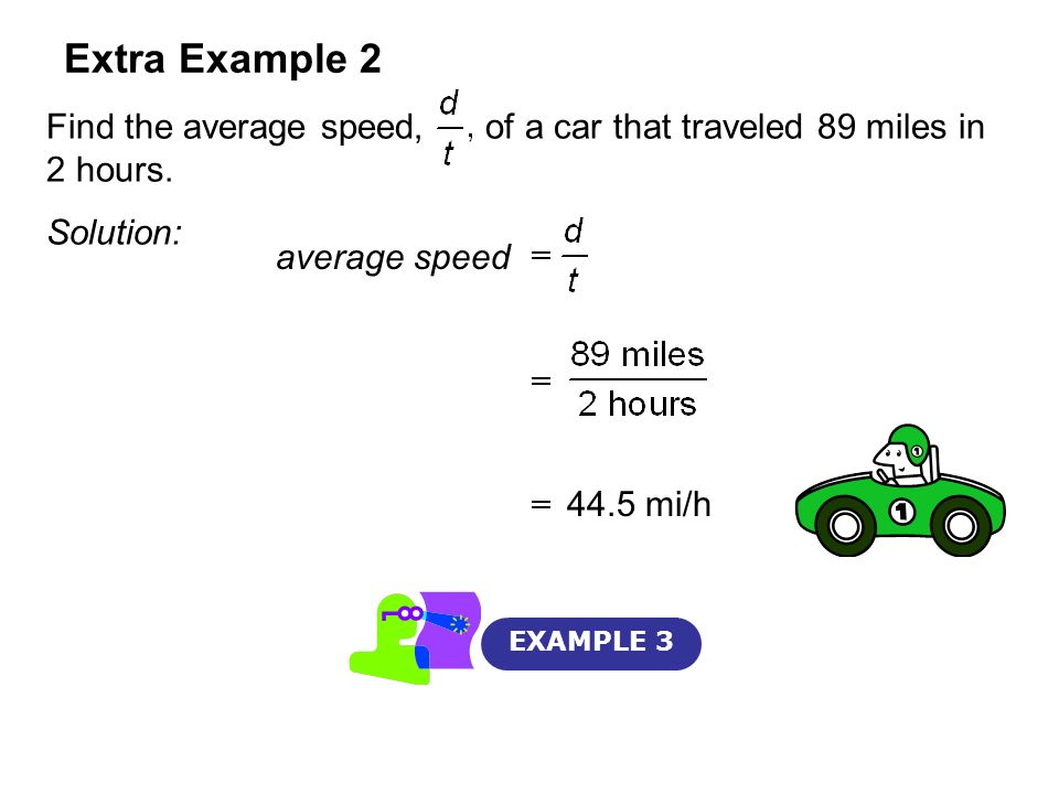 Extra Example 2 Find the average speed, of a car that traveled 89 miles in 2 hours. Solution: