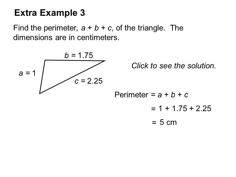 Extra Example 3Find the perimeter, a + b + c, of the triangle. The dimensions are in centimeters. Click to see the solution.