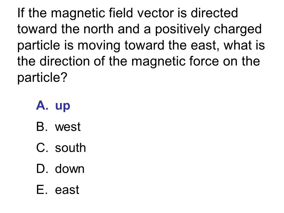 If the magnetic field vector is directed toward the north and a positively charged particle is moving toward the east, what is the direction of the magnetic force on the particle
