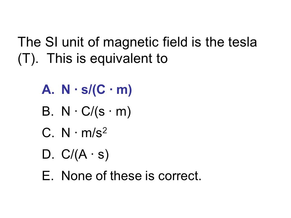 The SI unit of magnetic field is the tesla (T). This is equivalent to