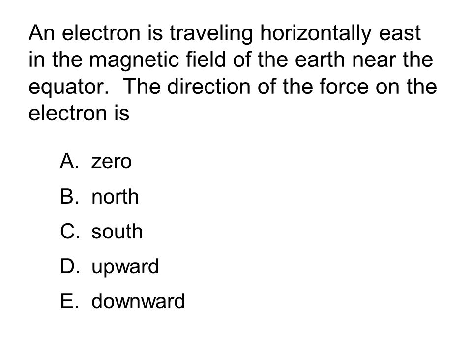 An electron is traveling horizontally east in the magnetic field of the earth near the equator. The direction of the force on the electron is