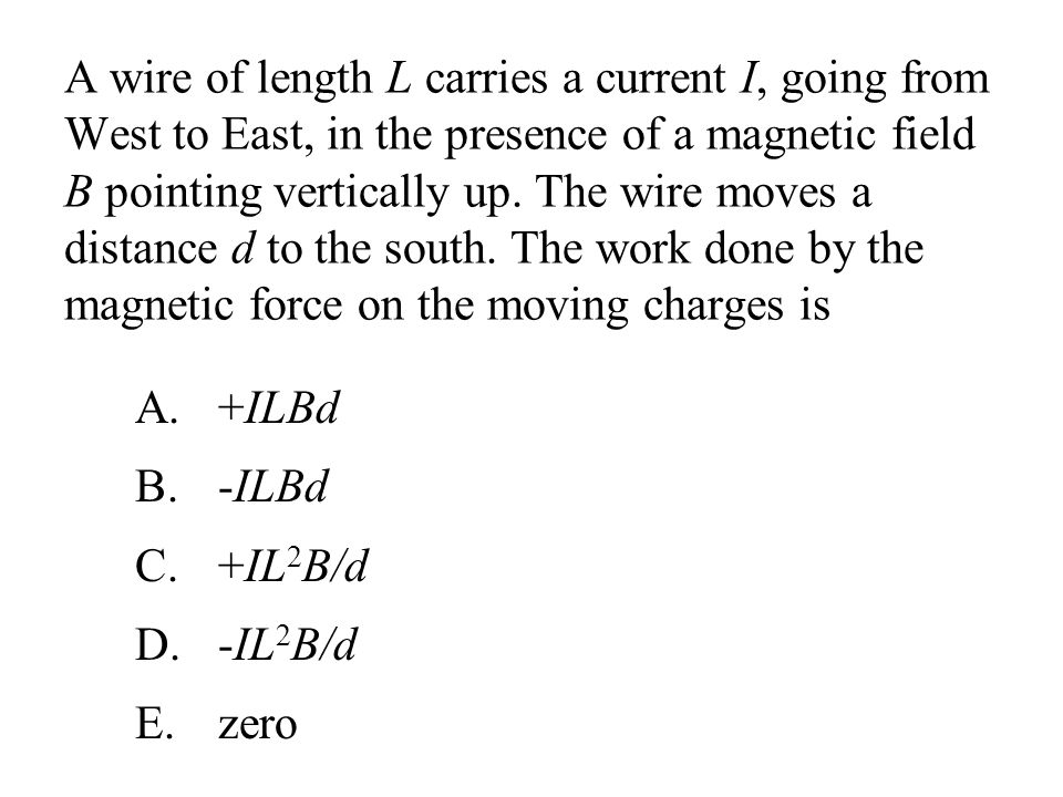 A wire of length L carries a current I, going from West to East, in the presence of a magnetic field B pointing vertically up. The wire moves a distance d to the south. The work done by the magnetic force on the moving charges is