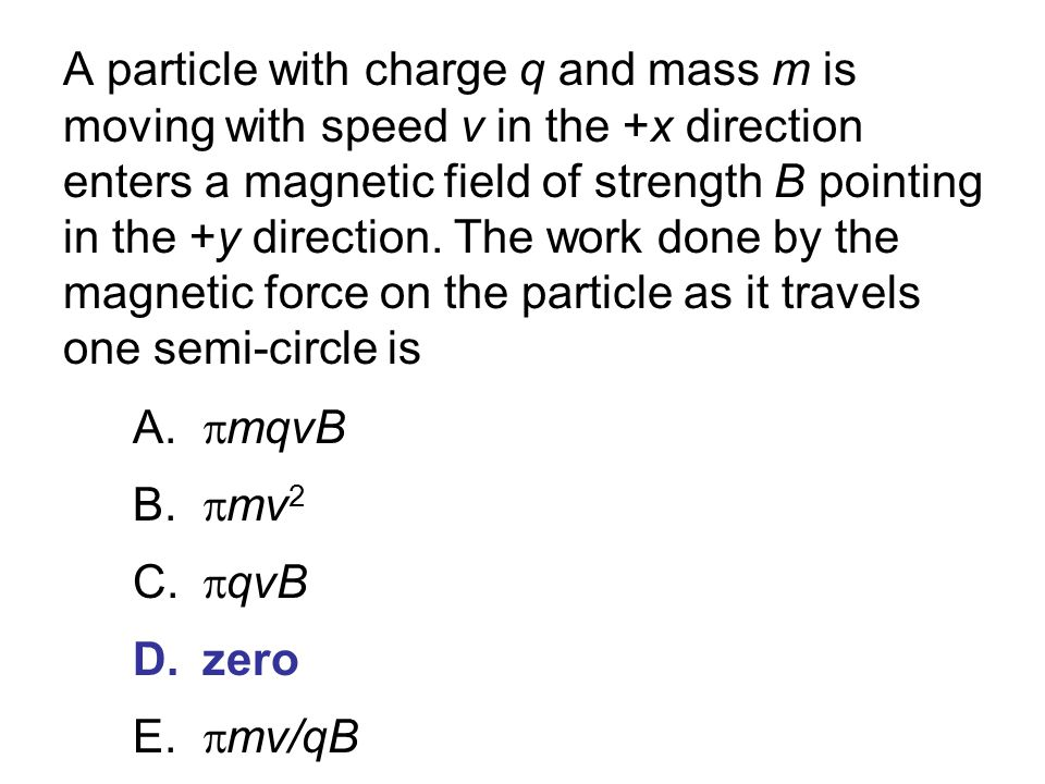 A particle with charge q and mass m is moving with speed v in the +x direction enters a magnetic field of strength B pointing in the +y direction. The work done by the magnetic force on the particle as it travels one semi-circle is
