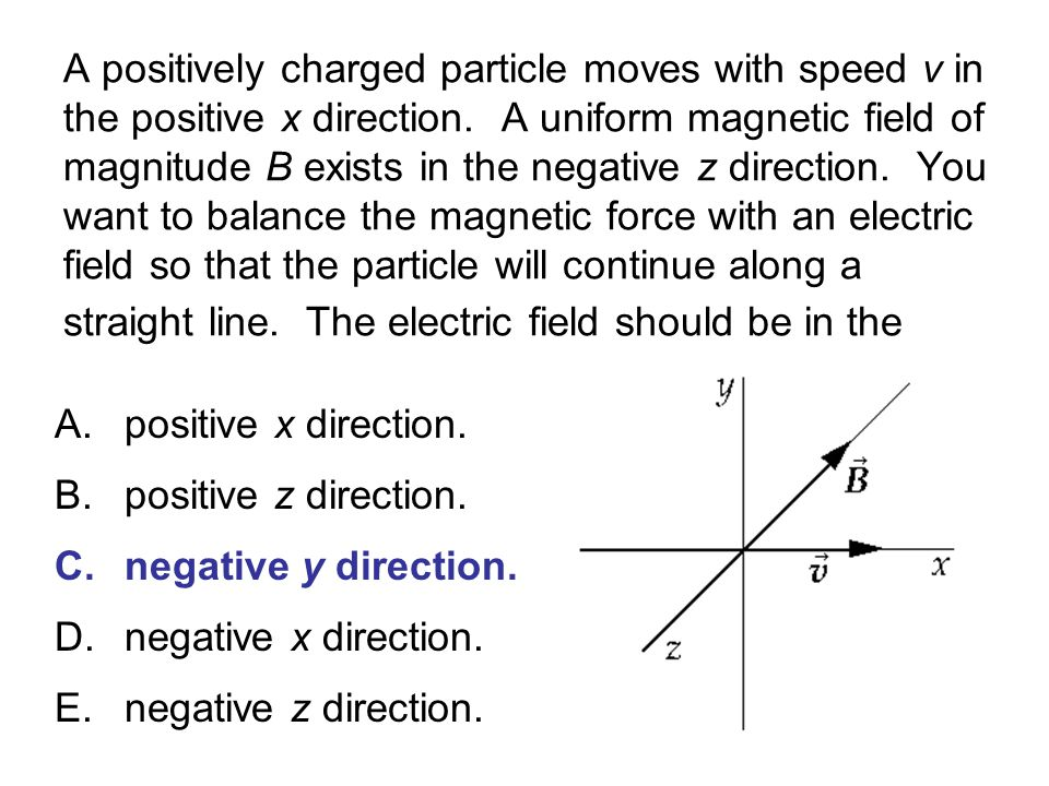 A positively charged particle moves with speed v in the positive x direction. A uniform magnetic field of magnitude B exists in the negative z direction. You want to balance the magnetic force with an electric field so that the particle will continue along a straight line. The electric field should be in the