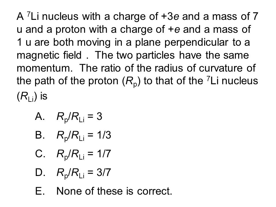 A 7Li nucleus with a charge of +3e and a mass of 7 u and a proton with a charge of +e and a mass of 1 u are both moving in a plane perpendicular to a magnetic field . The two particles have the same momentum. The ratio of the radius of curvature of the path of the proton (Rp) to that of the 7Li nucleus (RLi) is