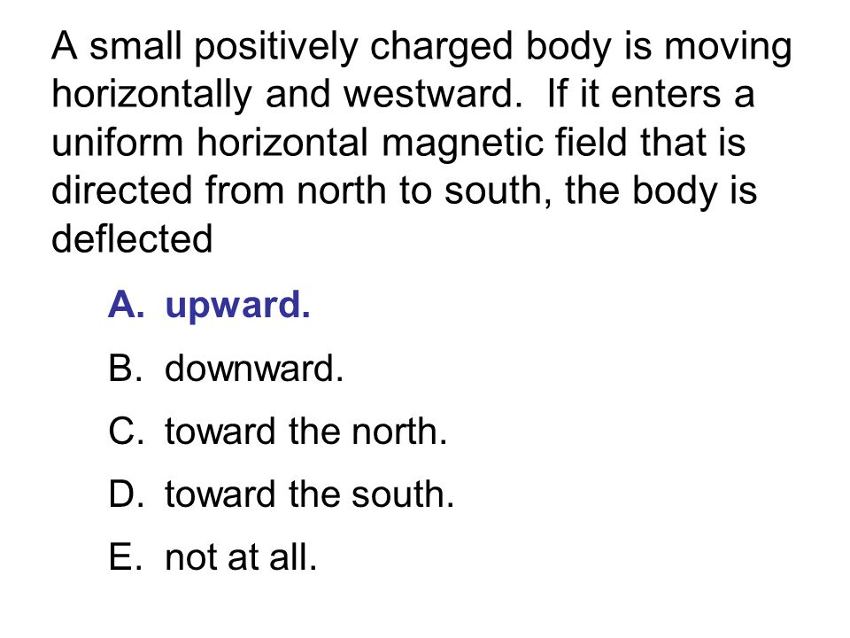 A small positively charged body is moving horizontally and westward