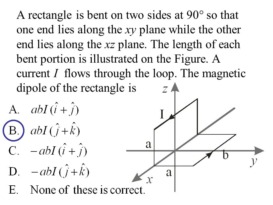 A rectangle is bent on two sides at 90 so that one end lies along the xy plane while the other end lies along the xz plane.