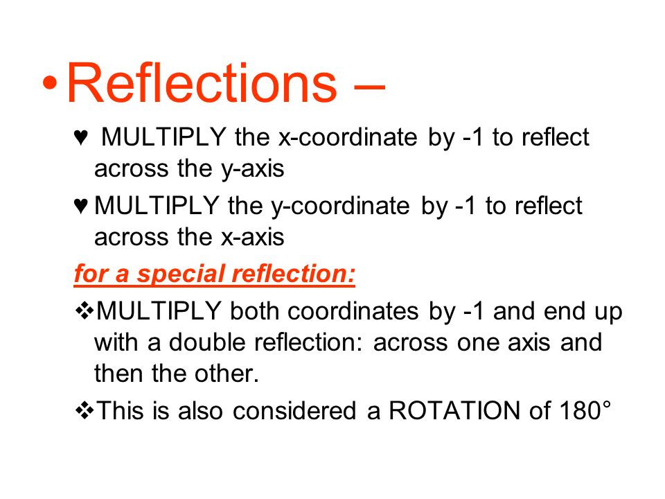Reflections – MULTIPLY the x-coordinate by -1 to reflect across the y-axis. MULTIPLY the y-coordinate by -1 to reflect across the x-axis.