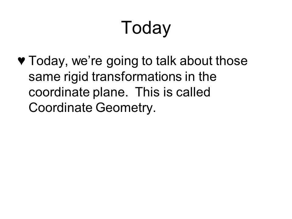 Today Today, we're going to talk about those same rigid transformations in the coordinate plane.