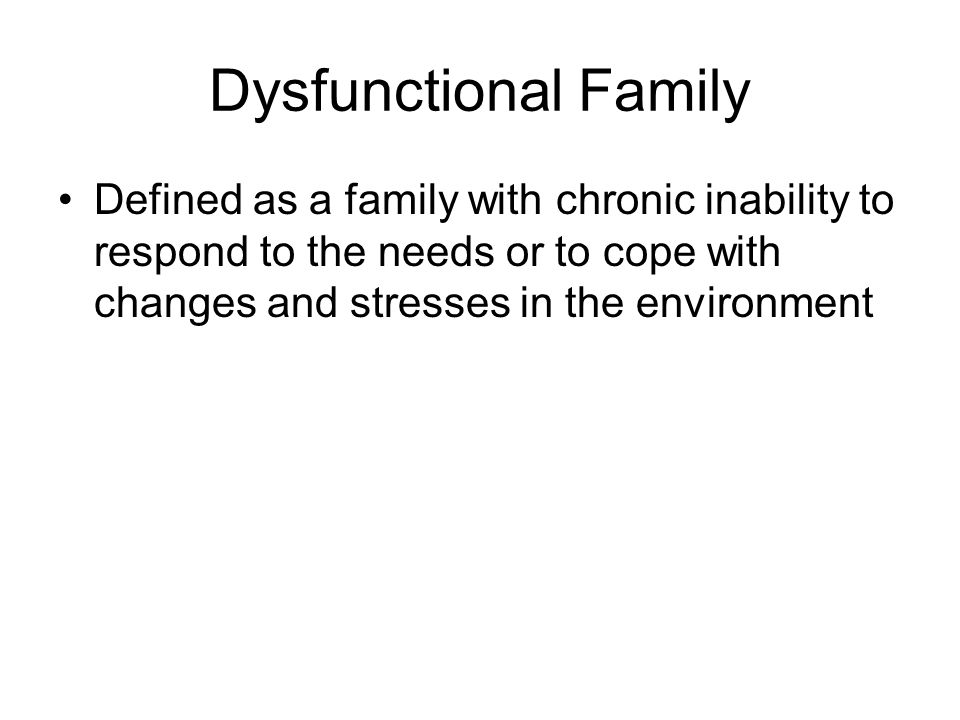 Dysfunctional Family Defined as a family with chronic inability to respond to the needs or to cope with changes and stresses in the environment.