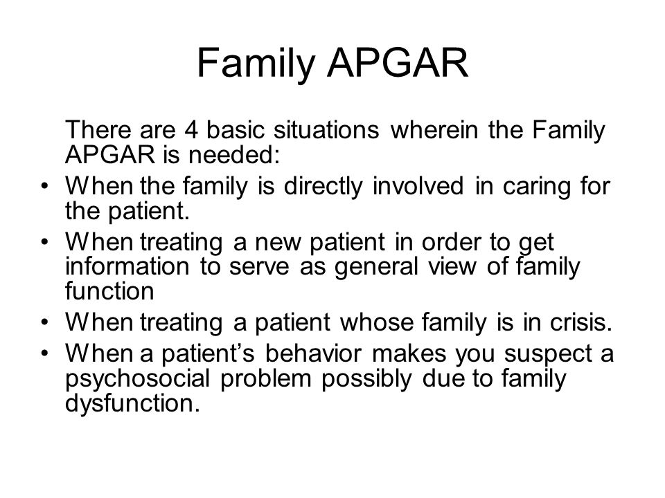 Family APGAR There are 4 basic situations wherein the Family APGAR is needed: When the family is directly involved in caring for the patient.