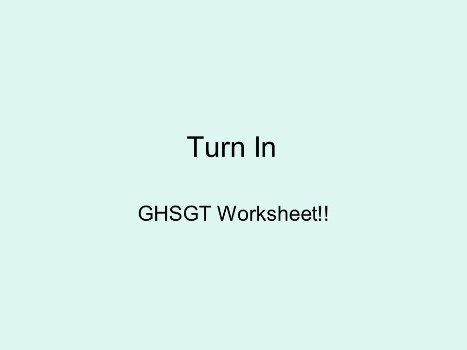 Turn In GHSGT Worksheet!!