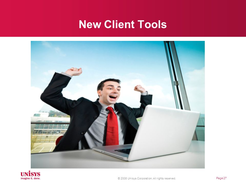 New Client Tools © 2008 Unisys Corporation. All rights reserved.