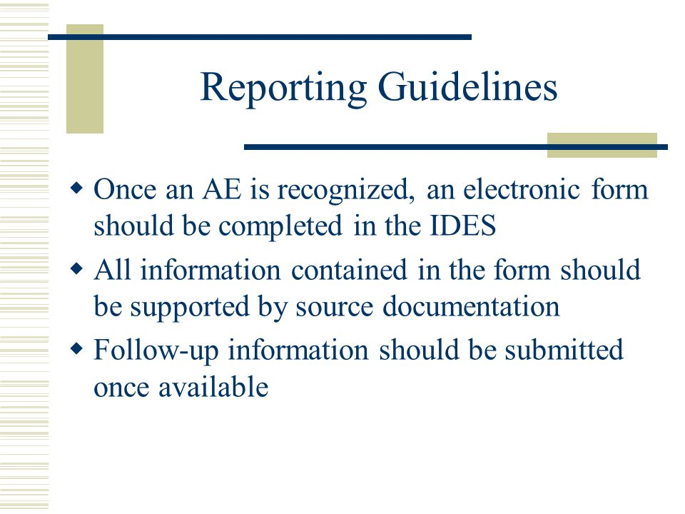 Reporting Guidelines Once an AE is recognized, an electronic form should be completed in the IDES.