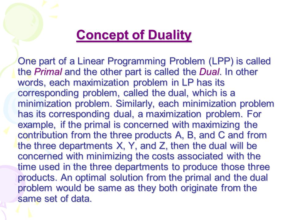 Concept of Duality One part of a Linear Programming Problem (LPP) is called the Primal and the other part is called the Dual.