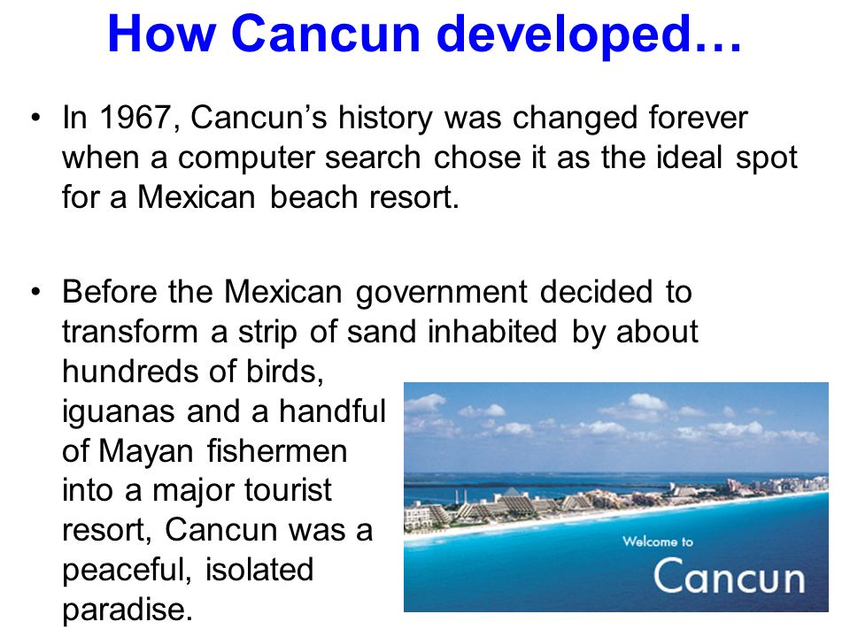 How Cancun developed… In 1967, Cancun's history was changed forever when a computer search chose it as the ideal spot for a Mexican beach resort.