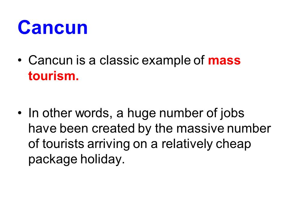 Cancun Cancun is a classic example of mass tourism.