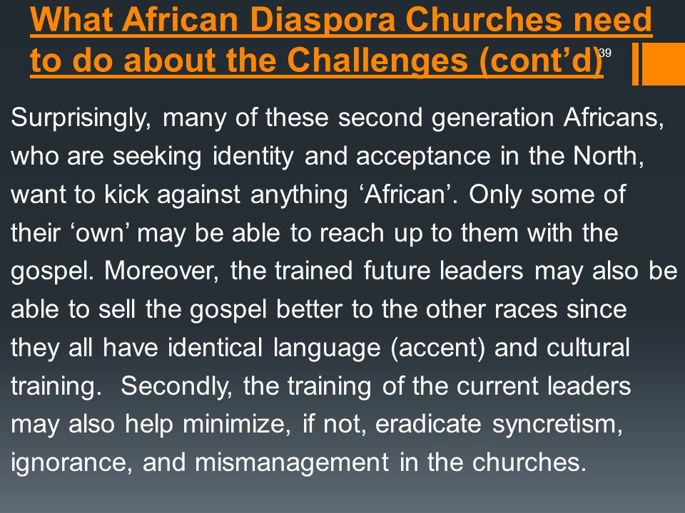 Surprisingly, many of these second generation Africans, who are seeking identity and acceptance in the North, want to kick against anything 'African'. Only some of their 'own' may be able to reach up to them with the gospel. Moreover, the trained future leaders may also be able to sell the gospel better to the other races since they all have identical language (accent) and cultural training. Secondly, the training of the current leaders may also help minimize, if not, eradicate syncretism, ignorance, and mismanagement in the churches.