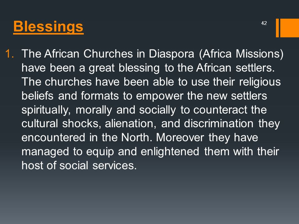 The African Churches in Diaspora (Africa Missions) have been a great blessing to the African settlers. The churches have been able to use their religious beliefs and formats to empower the new settlers spiritually, morally and socially to counteract the cultural shocks, alienation, and discrimination they encountered in the North. Moreover they have managed to equip and enlightened them with their host of social services.