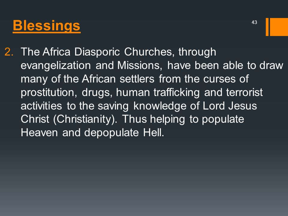 The Africa Diasporic Churches, through evangelization and Missions, have been able to draw many of the African settlers from the curses of prostitution, drugs, human trafficking and terrorist activities to the saving knowledge of Lord Jesus Christ (Christianity). Thus helping to populate Heaven and depopulate Hell.