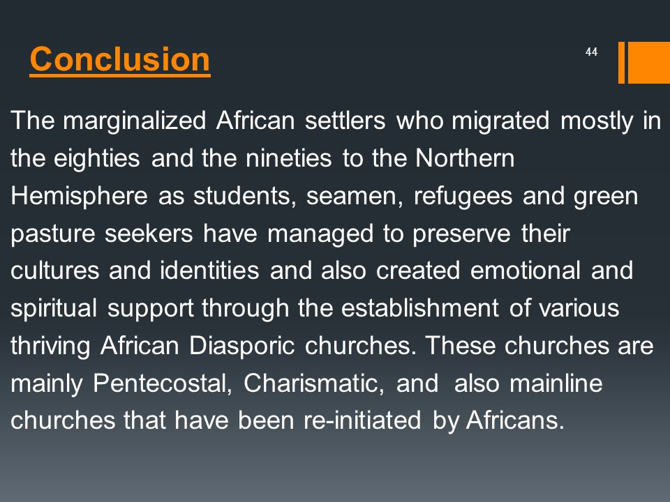 The marginalized African settlers who migrated mostly in the eighties and the nineties to the Northern Hemisphere as students, seamen, refugees and green pasture seekers have managed to preserve their cultures and identities and also created emotional and spiritual support through the establishment of various thriving African Diasporic churches. These churches are mainly Pentecostal, Charismatic, and also mainline churches that have been re-initiated by Africans.