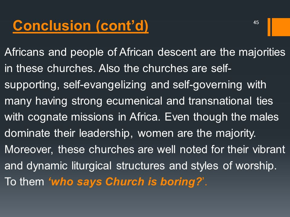 Africans and people of African descent are the majorities in these churches. Also the churches are self- supporting, self-evangelizing and self-governing with many having strong ecumenical and transnational ties with cognate missions in Africa. Even though the males dominate their leadership, women are the majority. Moreover, these churches are well noted for their vibrant and dynamic liturgical structures and styles of worship. To them 'who says Church is boring '.