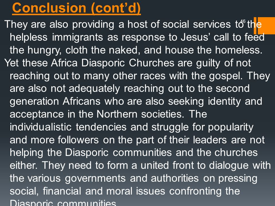 They are also providing a host of social services to the helpless immigrants as response to Jesus' call to feed the hungry, cloth the naked, and house the homeless. Yet these Africa Diasporic Churches are guilty of not reaching out to many other races with the gospel. They are also not adequately reaching out to the second generation Africans who are also seeking identity and acceptance in the Northern societies. The individualistic tendencies and struggle for popularity and more followers on the part of their leaders are not helping the Diasporic communities and the churches either. They need to form a united front to dialogue with the various governments and authorities on pressing social, financial and moral issues confronting the Diasporic communities.