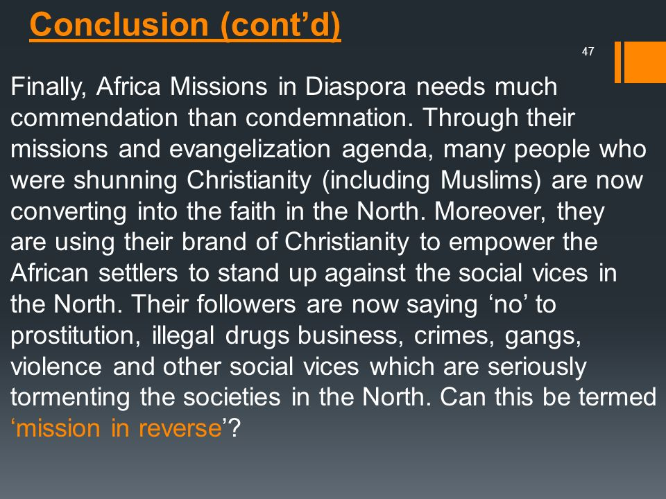 Finally, Africa Missions in Diaspora needs much commendation than condemnation. Through their missions and evangelization agenda, many people who were shunning Christianity (including Muslims) are now converting into the faith in the North. Moreover, they are using their brand of Christianity to empower the African settlers to stand up against the social vices in the North. Their followers are now saying 'no' to prostitution, illegal drugs business, crimes, gangs, violence and other social vices which are seriously tormenting the societies in the North. Can this be termed 'mission in reverse'