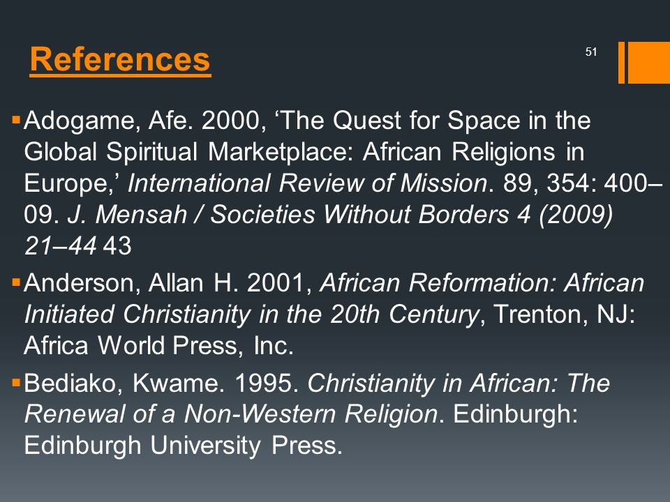 Adogame, Afe. 2000, 'The Quest for Space in the Global Spiritual Marketplace: African Religions in Europe,' International Review of Mission. 89, 354: 400–09. J. Mensah / Societies Without Borders 4 (2009) 21–44 43