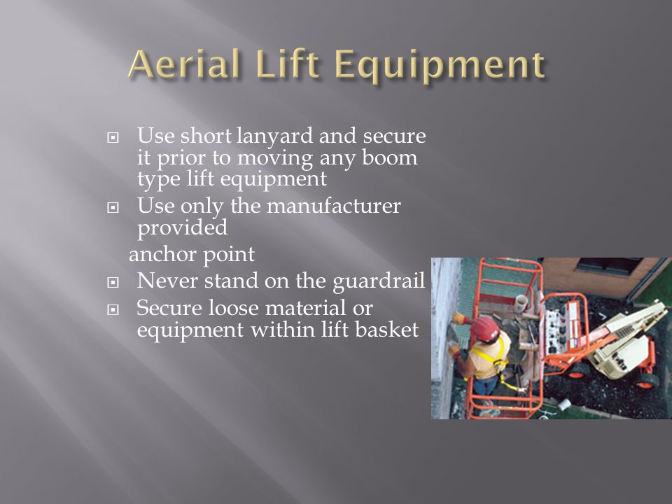 Aerial Lift Equipment Use short lanyard and secure it prior to moving any boom type lift equipment.