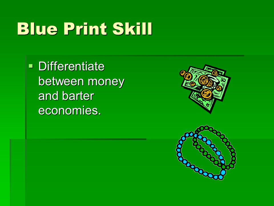 Blue Print Skill Differentiate between money and barter economies.