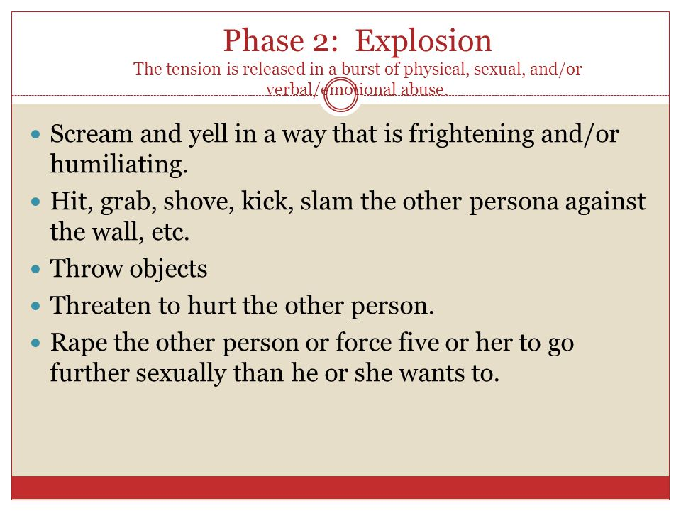 Phase 2: Explosion The tension is released in a burst of physical, sexual, and/or verbal/emotional abuse.