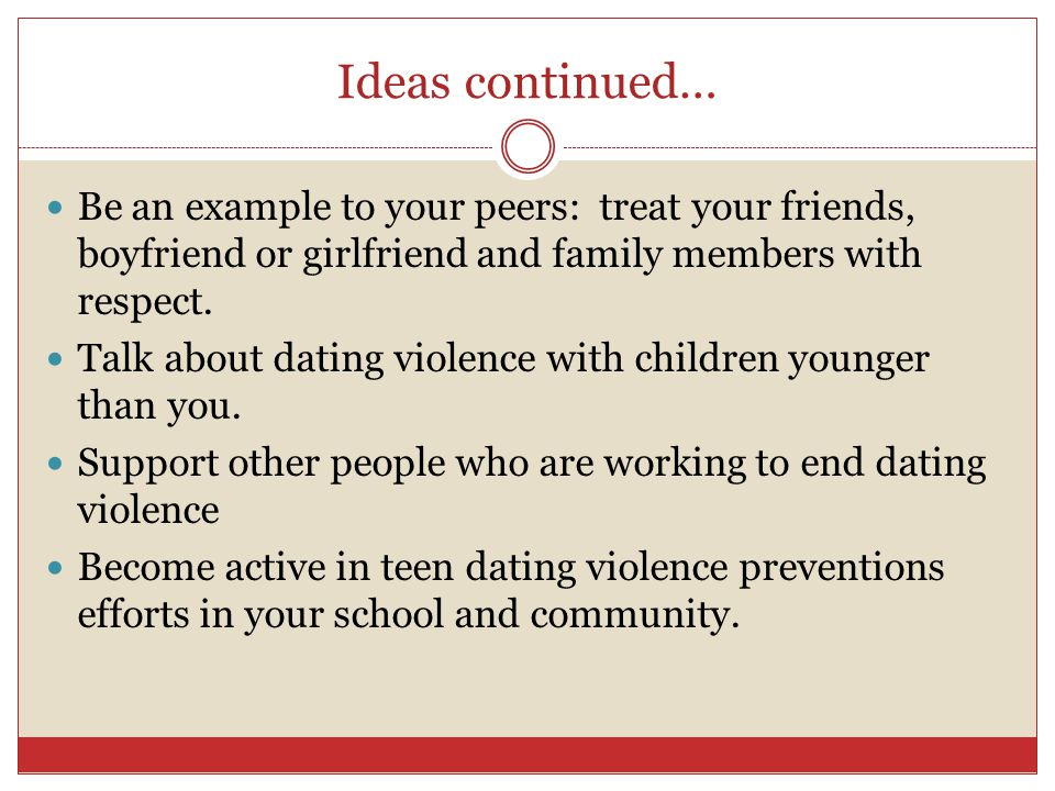 Ideas continued… Be an example to your peers: treat your friends, boyfriend or girlfriend and family members with respect.
