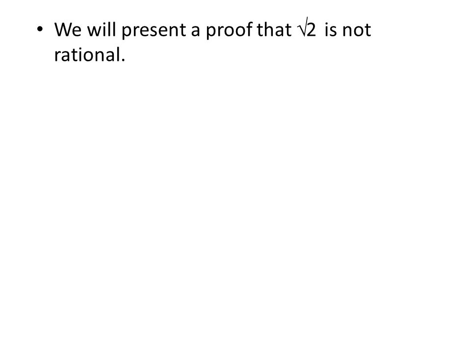 We will present a proof that √2 is not rational.