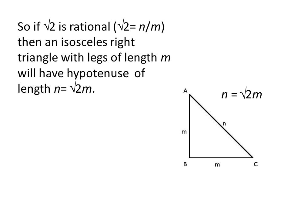 So if √2 is rational (√2= n/m) then an isosceles right triangle with legs of length m will have hypotenuse of length n= √2m.